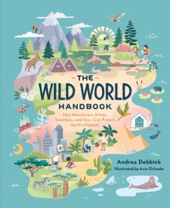 The wild world handbook : how adventurers, artists, scientists-and you-can protect earth's habitats