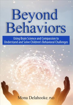 Beyond behaviors : using brain science and compassion to solve children's behavioral challenges