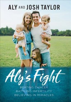 Aly's fight : beating cancer, battling infertility, and believing in miracles