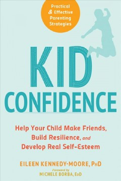 Kid confidence : help your child make friends, build resilience, and develop real self-esteem / Eileen Kennedy-Moore ; foreword by Michele Borba.