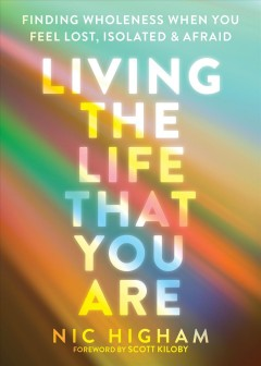 Living the life that you are : finding wholeness when you feel lost, isolated, and afraid