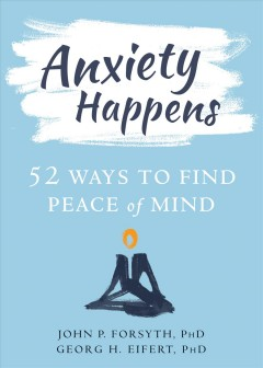 Anxiety happens : 52 ways to find peace of mind John P. Forsyth, PhD, and Georg H. Eifert, PhD.