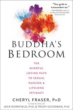 Buddha's bedroom : the mindful loving path to sexual passion & lifelong intimacy / Cheryl Fraser, PhD ; foreword by Jack Kornfield, PhD, & Trudy Goodman, PhD.