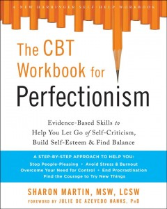 The CBT workbook for perfectionism : evidence-based skills to help you let go of self-criticism, build self-esteem, and find balance / Sharon Martin ; foreword by Julie de Azevedo Hanks.