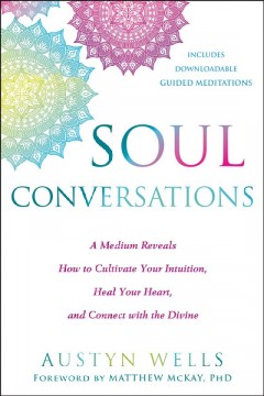 Soul conversations : a medium reveals how to cultivate your intuition, heal your heart, and connect with the divine