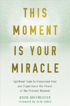 This moment is your miracle : spiritual tools to transcend fear and experience the power of the present moment / David Hoffmeister.