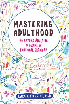 Mastering adulthood : go beyond adulting to become an emotional grown-up / Lara E. Fielding.