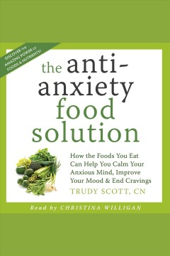 The anti-anxiety food solution : how the foods you eat can help you calm your anxious mind, improve your mood, & end cravings [electronic resource] / Trudy Scott.