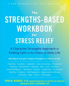 The Strengths-based Workbook for Stress Relief : A Character Strengths Approach to Finding Calm in the Chaos of Daily Life