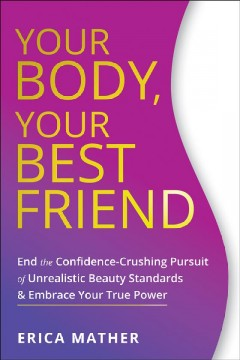 Your Body, Your Best Friend : End the Confidence-crushing Pursuit of Unrealistic Beauty Standards and Embrace Your True Power