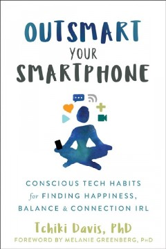 Outsmart Your Smartphone : Conscious Tech Habits for Finding Happiness, Balance, and Connection Irl