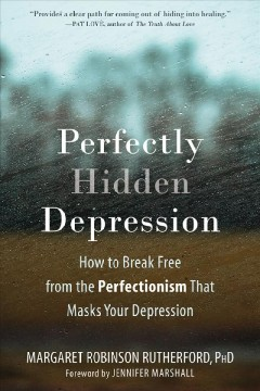 Perfectly Hidden Depression : How to Break Free from the Perfectionism That Masks Your Depression