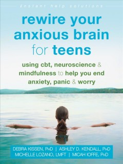 Rewire your anxious brain for teens : using CBT, neuroscience, & mindfulness to help you end anxiety, panic & worry
