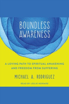 Boundless awareness : a loving path to spiritual awakening and freedom from suffering [electronic resource] / Michael A. Rodriguez.
