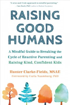 Raising good humans : a mindful guide to breaking the cycle of reactive parenting and raising kind, confident kids / Hunger Clarke-Fields, MSAE.