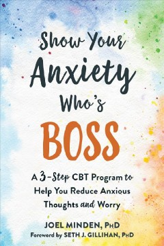Show Your Anxiety Who's Boss : A Three-step Cbt Program to Help You Reduce Anxious Thoughts and Worry