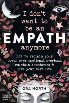I don't want to be an empath anymore : how to reclaim your power over emotional overload, maintain boundaries & live your best life Ora North.