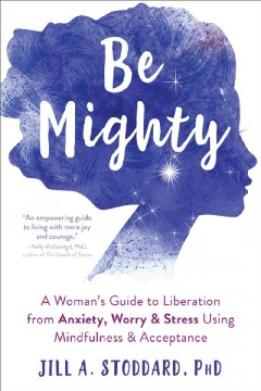 Be Mighty : A Womanѫs Guide to Liberation from Anxiety, Worry & Stress Using Mindfulness & Acceptance