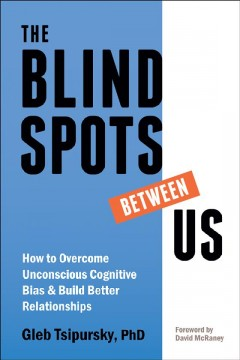 The blindspots between us : how to overcome unconscious cognitive bias and build better relationships