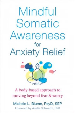 Mindful somatic awareness for anxiety relief : a body-based approach to moving beyond fear and worry