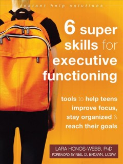 6 super skills for executive functioning : tools to help teens improve focus, stay organized, & reach their goals