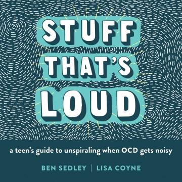 Stuff that's loud : a teen's guide to unspiraling when OCD gets noisy