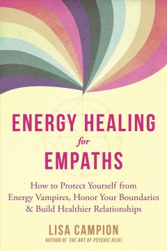 Energy healing for empaths : how to protect yourself from energy vampires, honor your boundaries, and build healthier relationships