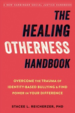 The healing otherness handbook : overcome the trauma of identity-based bullying and find power in your difference Stacee Reicherzer, PhD.