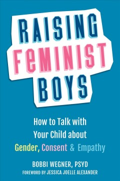 Raising feminist boys : how to talk to your child about gender, consent, and empathy