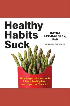 Healthy habits suck : how to get off the couch & live a healthy life... even if you don't want to [electronic resource] / Dayna Lee-Baggley, PhD.