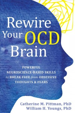 Rewire your OCD brain / Powerful Neuroscience-Based Skills to Break Free from Obsessive Thoughts and Fears