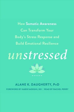 Unstressed : how somatic awareness can transform your body's stress response and build emotional resilience [electronic resource] / Alane K. Daugherty, PhD.