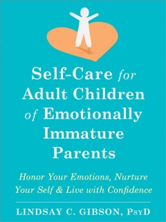 Self-Care for Adult Children of Emotionally Immature Parents : Honor Your Emotions, Nurture Your Self, and Live with Confidence