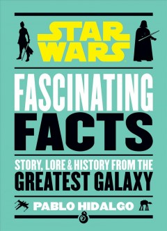 Star Wars Fascinating Facts : Story, Lore & History from the Greatest Galaxy
