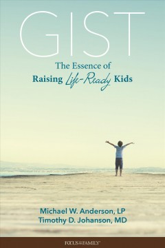 Gist : the essence of raising life-ready kids Michael W. Anderson.