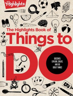 The Highlights book of things to do : discover, explore, create, and do great things.