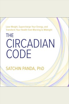 The circadian code : lose weight, supercharge your energy, and transform your health from morning to midnight [electronic resource] / Satchin Panda, PhD.