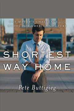 Shortest Way Home : One Mayor's Challenge and a Model for America's Future [electronic resource] / Pete Buttigieg.