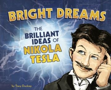 Bright dreams : the brilliant ideas of Nikola Tesla