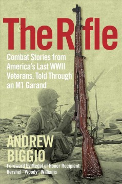 The Rifle : Combat Stories from America's Last Wwii Veterans, Told Through an M1 Garand
