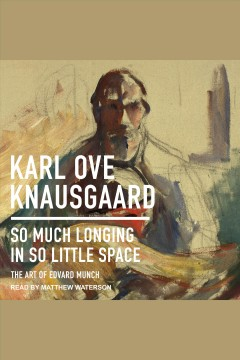 So much longing in so little space : the art of Edvard Munch [electronic resource] / Karl Ove Knausgaard.