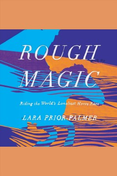 Rough magic : riding the world's loneliest horse race [electronic resource] / Lara Prior-Palmer.