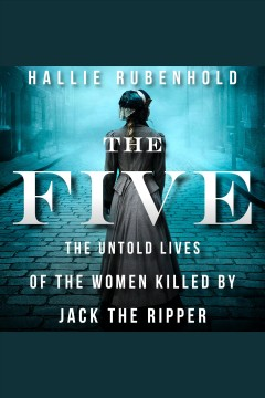 The five : the untold lives of the women killed by Jack the Ripper [electronic resource] / Hallie Rubenhold.