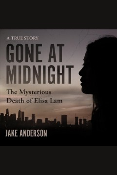 Gone at midnight : the mysterious death of Elisa Lam : a true story [electronic resource] / Jake Anderson.