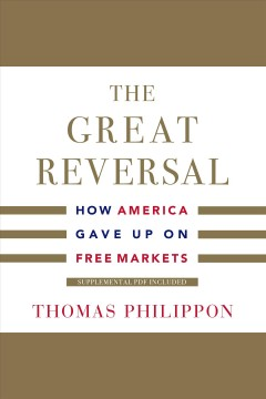 The great reversal : how America gave up on free markets [electronic resource] / Thomas Philippon.