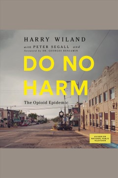 Do no harm : the opioid epidemic [electronic resource].