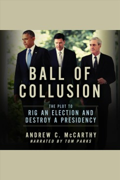 Ball of collusion : the plot to rig an election and destroy a presidency [electronic resource] / Andrew C. McCarthy.