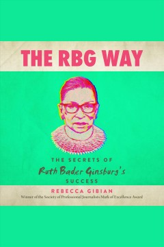 The RBG way : the secrets of Ruth Bader Ginsburg's success [electronic resource] / Rebecca Gibian.