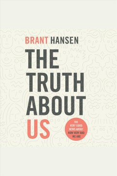 The truth about us : how we fool ourselves and how god loves us anyway [electronic resource] / Brant Hansen.