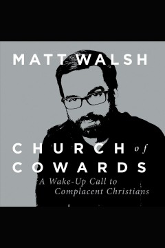 Church of cowards : a wake-up call to complacent christians [electronic resource] / Matt Walsh.